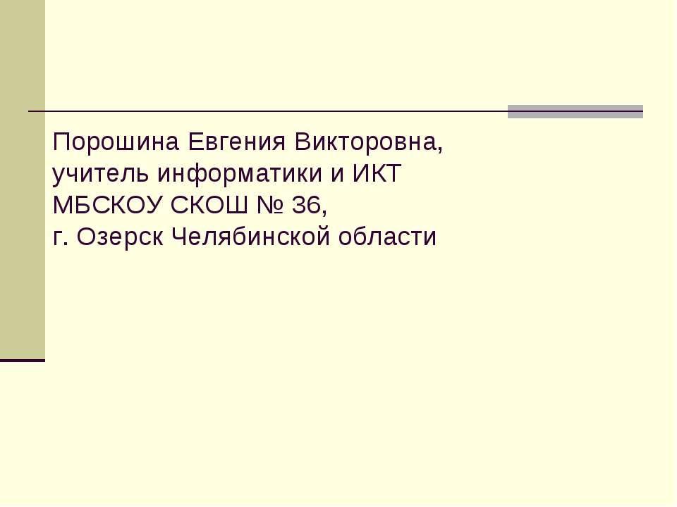 Порошина Евгения Викторовна, учитель информатики и ИКТ МБСКОУ СКОШ № 36, г. О...
