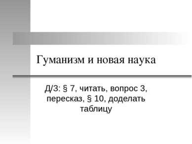 Гуманизм и новая наука Д/З: § 7, читать, вопрос 3, пересказ, § 10, доделать т...
