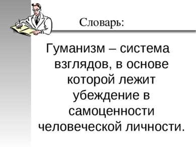 Словарь: Гуманизм – система взглядов, в основе которой лежит убеждение в само...