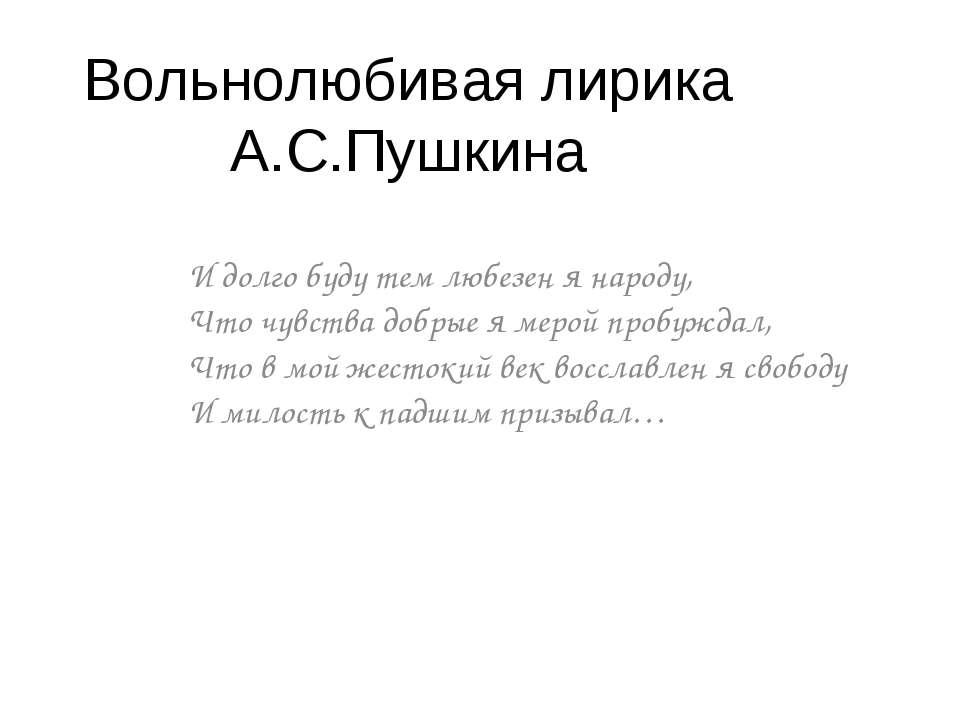 Вольнолюбивая лирика А.С.Пушкина И долго буду тем любезен я народу, Что чувст...