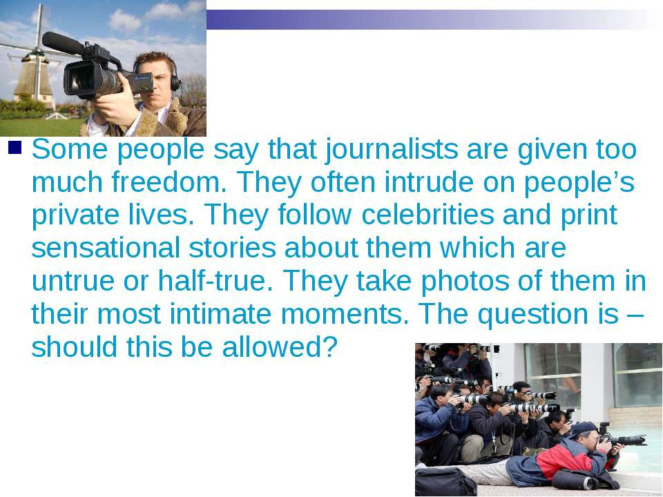 Some people say that journalists are given too much freedom. They often intru...