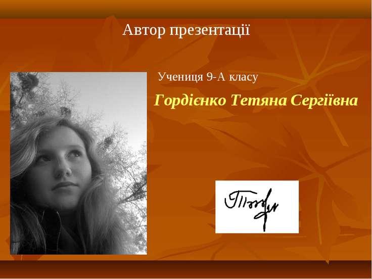 Автор презентації Гордієнко Тетяна Сергіївна Учениця 9-А класу