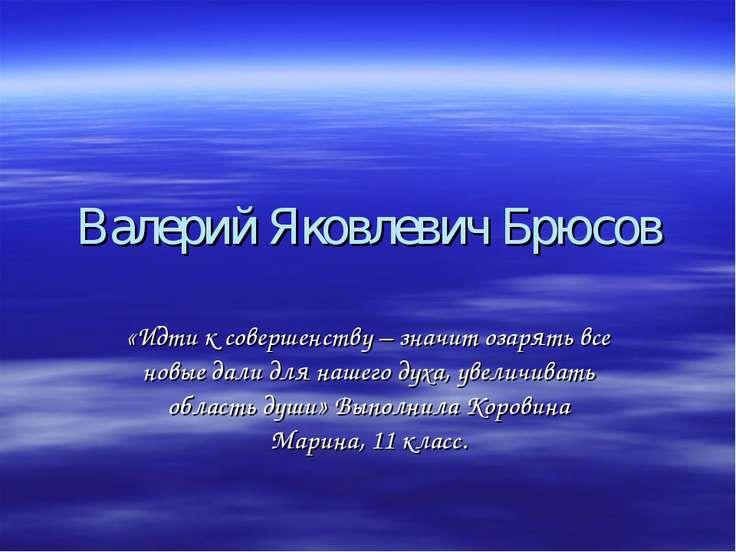 Валерий Яковлевич Брюсов «Идти к совершенству – значит озарять все новые дали...