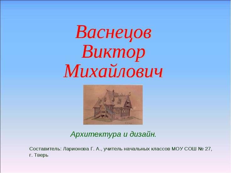 Архитектура и дизайн. Составитель: Ларионова Г. А., учитель начальных классов...