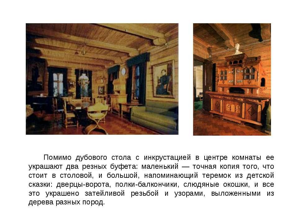 Помимо дубового стола с инкрустацией в центре комнаты ее украшают два резных ...