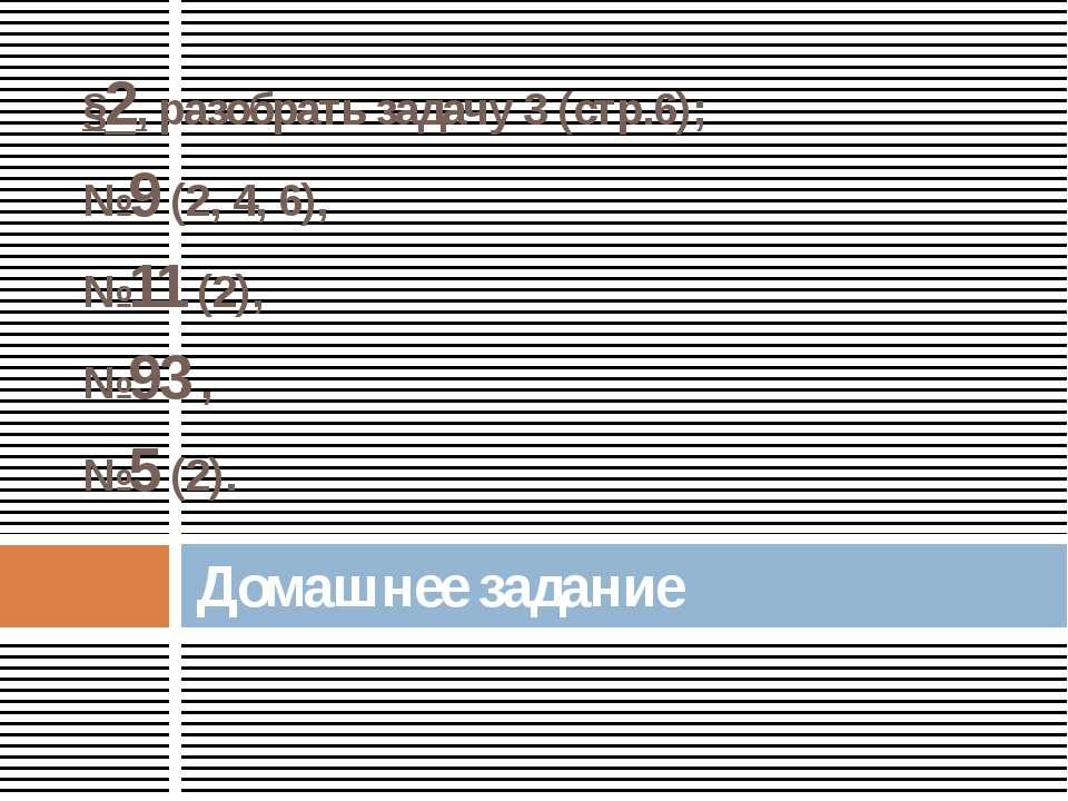 §2, разобрать задачу 3 (стр.6); №9 (2, 4, 6), №11 (2), №93 , №5 (2). Домашнее...