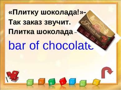 «Плитку шоколада!»- Так заказ звучит. Плитка шоколада – bar of chocolate