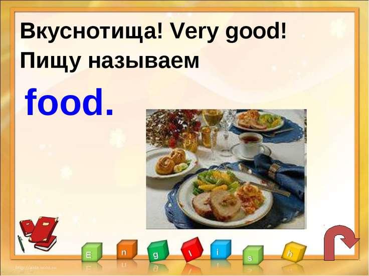 Вкуснотища! Very good! Пищу называем food.