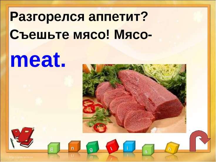 Разгорелся аппетит? Съешьте мясо! Мясо- meat.