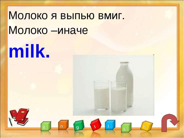 Молоко я выпью вмиг. Молоко –иначе milk.