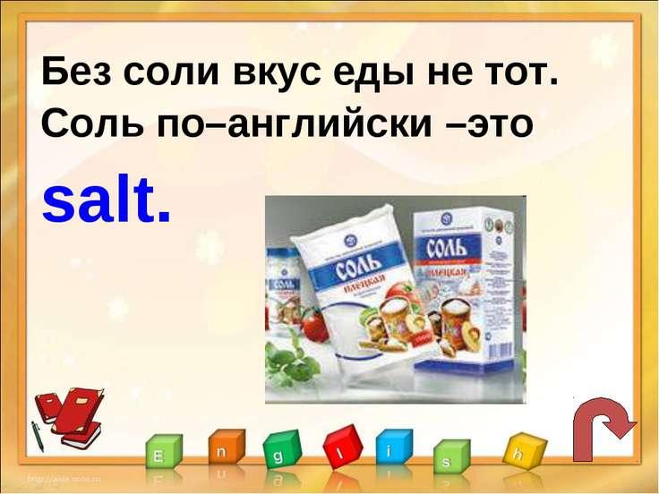 Без соли вкус еды не тот. Соль по–английски –это salt.
