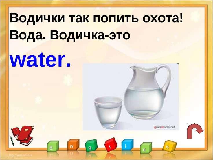 Водички так попить охота! Вода. Водичка-это water.