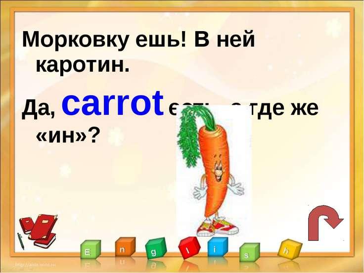 Морковку ешь! В ней каротин. Да, carrot есть, а где же «ин»?