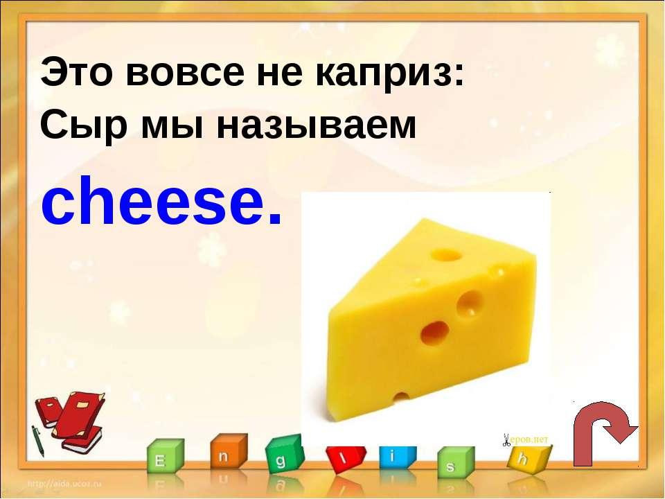 Это вовсе не каприз: Сыр мы называем cheese.