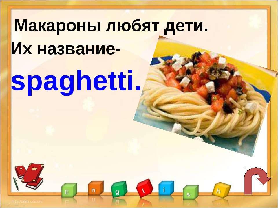 Макароны любят дети. Их название- spaghetti.