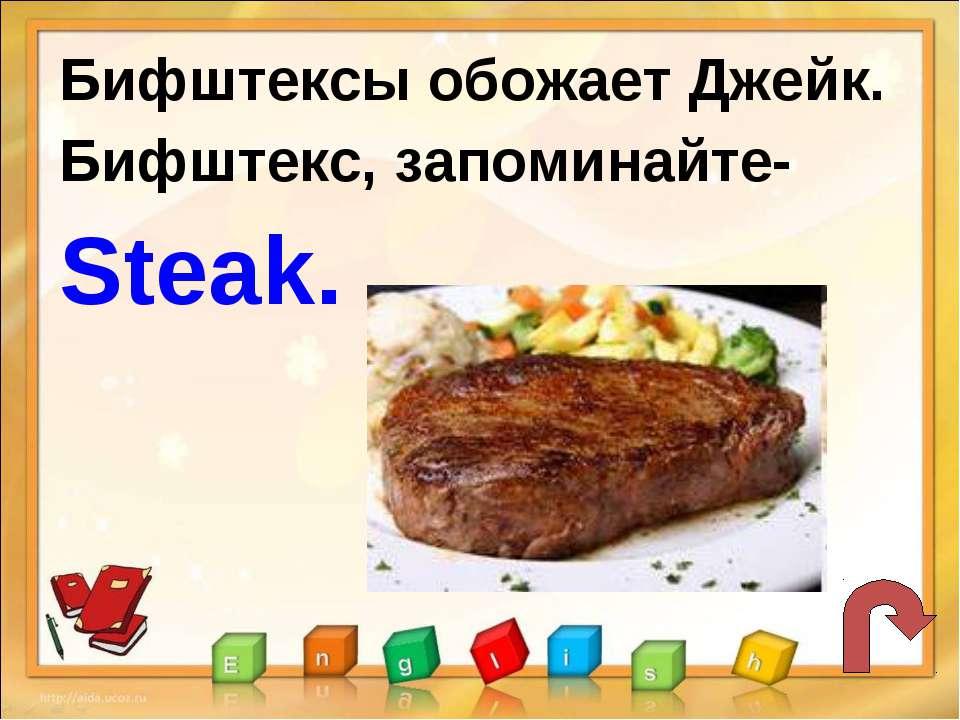 Бифштексы обожает Джейк. Бифштекс, запоминайте- Steak.