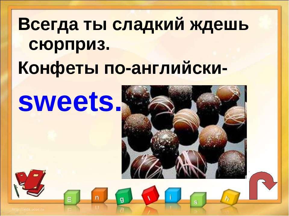Всегда ты сладкий ждешь сюрприз. Конфеты по-английски- sweets.