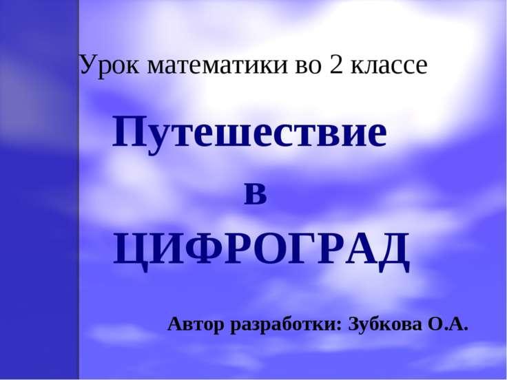 Урок математики во 2 классе Путешествие в ЦИФРОГРАД Автор разработки: Зубкова...