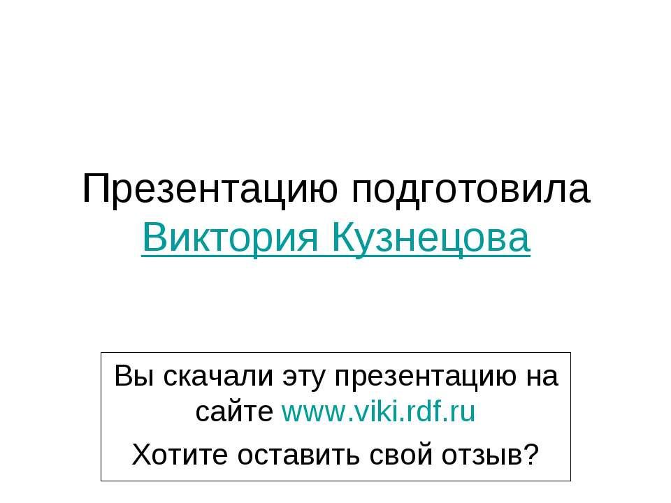 Презентацию подготовила Виктория Кузнецова Вы скачали эту презентацию на сайт...