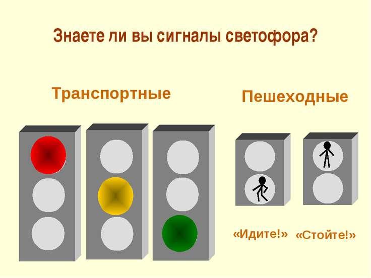 Знаете ли вы сигналы светофора? Транспортные Пешеходные «Идите!» «Стойте!»
