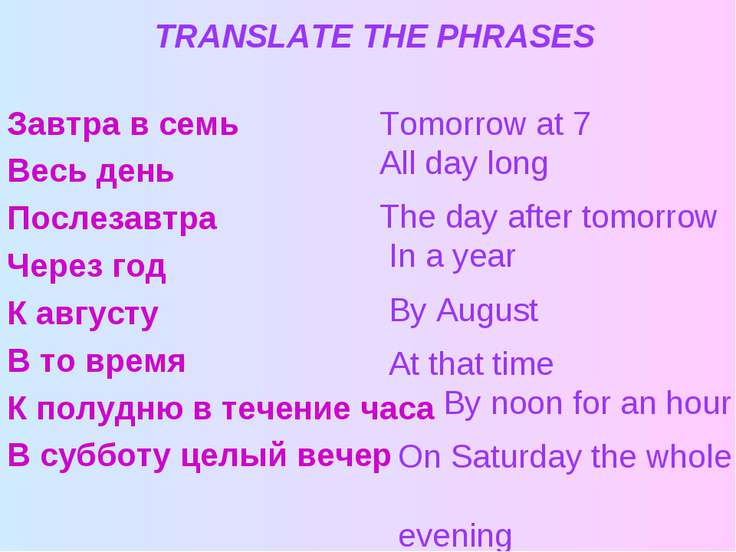 TRANSLATE THE PHRASES Завтра в семь Весь день Послезавтра Через год К августу...