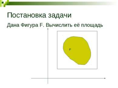Постановка задачи Дана Фигура F. Вычислить её площадь F