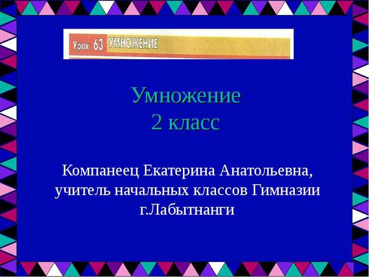 Умножение 2 класс Компанеец Екатерина Анатольевна, учитель начальных классов ...