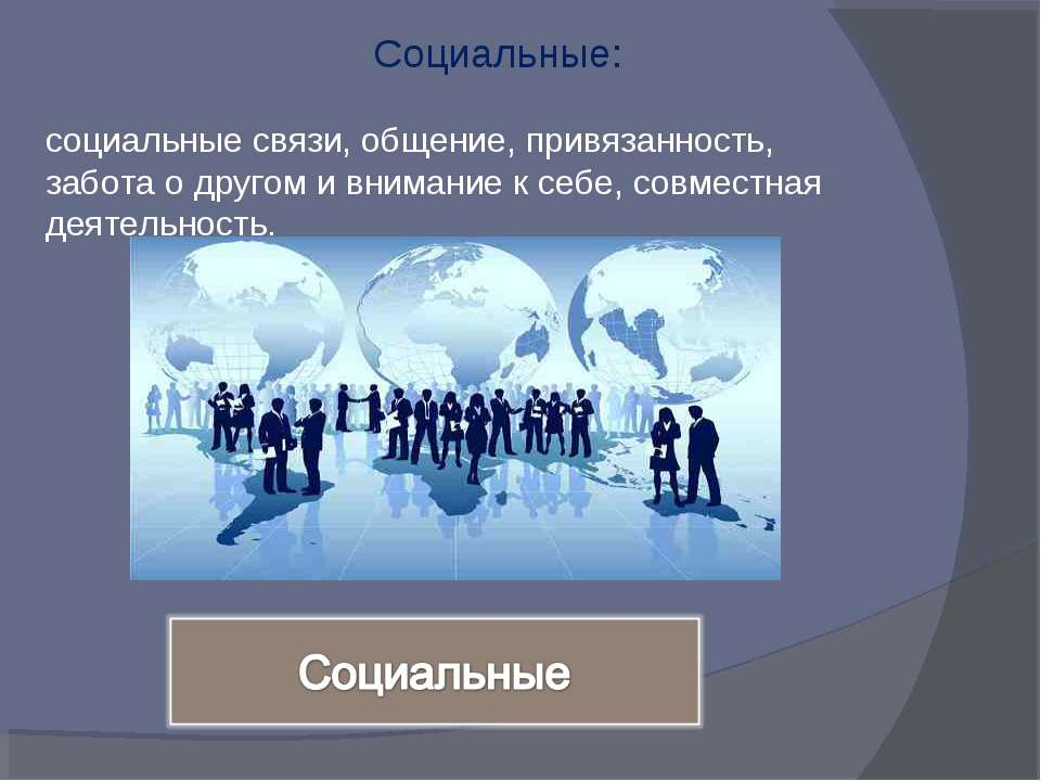 Социальные: социальные связи, общение, привязанность, забота о другом и внима...