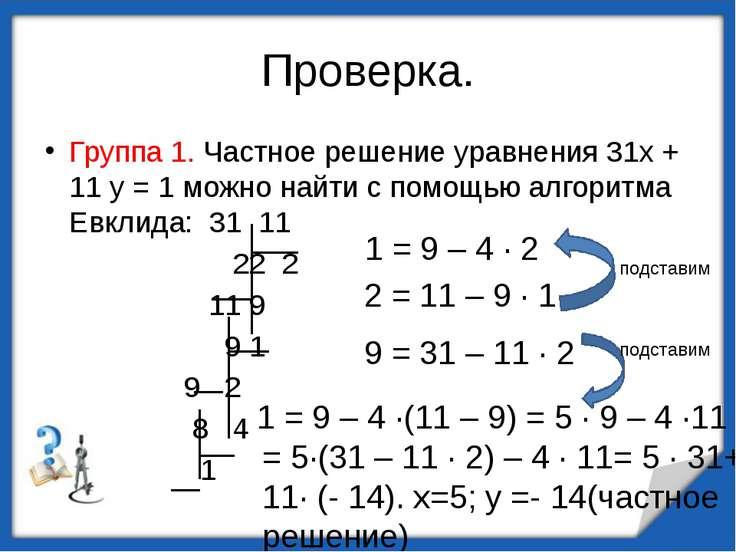 = 5·(31 – 11 · 2) – 4 · 11= 5 · 31+ 11· (- 14). х=5; у =- 14(частное решение)...