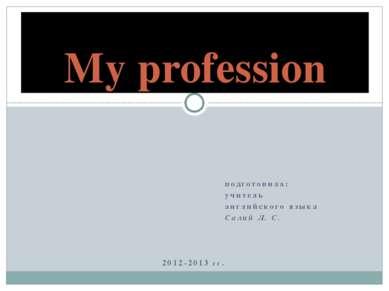 подготовила: учитель английского языка Салий Л. С. 2012-2013 гг. My profession