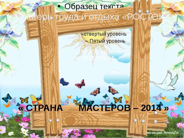 « СТРАНА МАСТЕРОВ – 2014 » «Лагерь труда и отдыха «РОСТОК» МОУ СОШ с. ФЕДОРОВКА