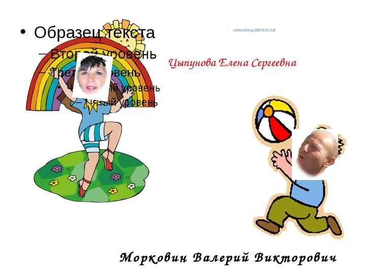 НАШИ ВОСПИТАТЕЛИ Морковин Валерий Викторович Цыпунова Елена Сергеевна