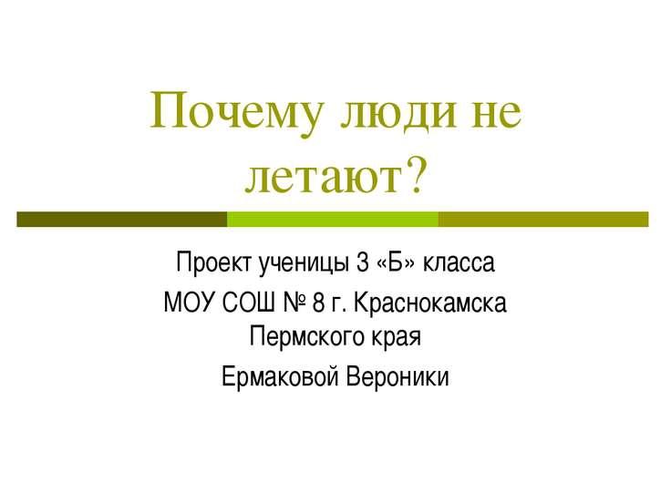 Почему люди не летают? Проект ученицы 3 «Б» класса МОУ СОШ № 8 г. Краснокамск...