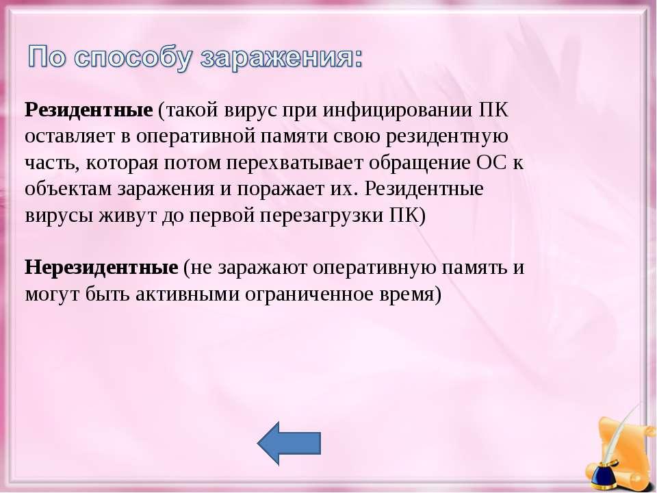 Резидентные(такой вирус при инфицировании ПК оставляет в оперативной памяти ...