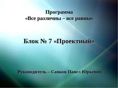Программа «Все различны – все равны» Блок № 7 «Проектный» Руководитель – Савк...