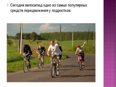 Сегодня велосипед одно из самых популярных средств передвижения у подростков.