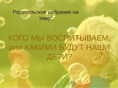 КОГО МЫ ВОСПИТЫВАЕМ, или КАКИМИ БУДУТ НАШИ ДЕТИ? Родительское собрание на тему: