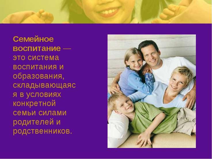 Семейное воспитание — это система воспитания и образования, складывающаяся в ...