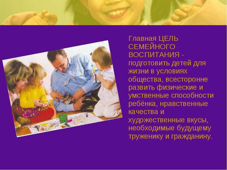 Главная ЦЕЛЬ СЕМЕЙНОГО ВОСПИТАНИЯ - подготовить детей для жизни в условиях об...