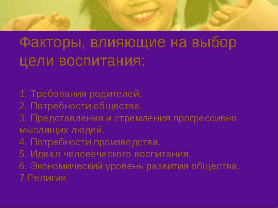 Факторы, влияющие на выбор цели воспитания: 1. Требования родителей. 2. Потре...