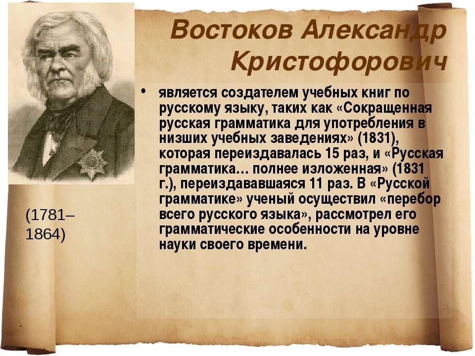 Востоков Александр Кристофорович является создателем учебных книг по русскому...