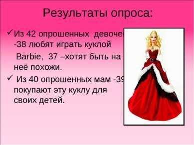 Результаты опроса: Из 42 опрошенных девочек -38 любят играть куклой Barbie, 3...