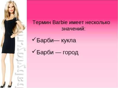 Термин Barbie имеет несколько значений: Барби— кукла Барби— город
