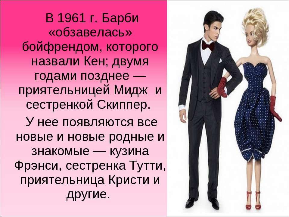 В1961г. Барби «обзавелась» бойфрендом, которого назвали Кен; двумя годами п...