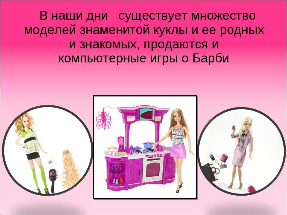 В наши дни существует множество моделей знаменитой куклы и ее родных и знаком...