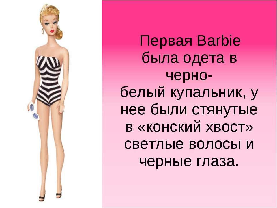 Первая Barbie была одета в черно-белыйкупальник, у нее были стянутые в «конс...