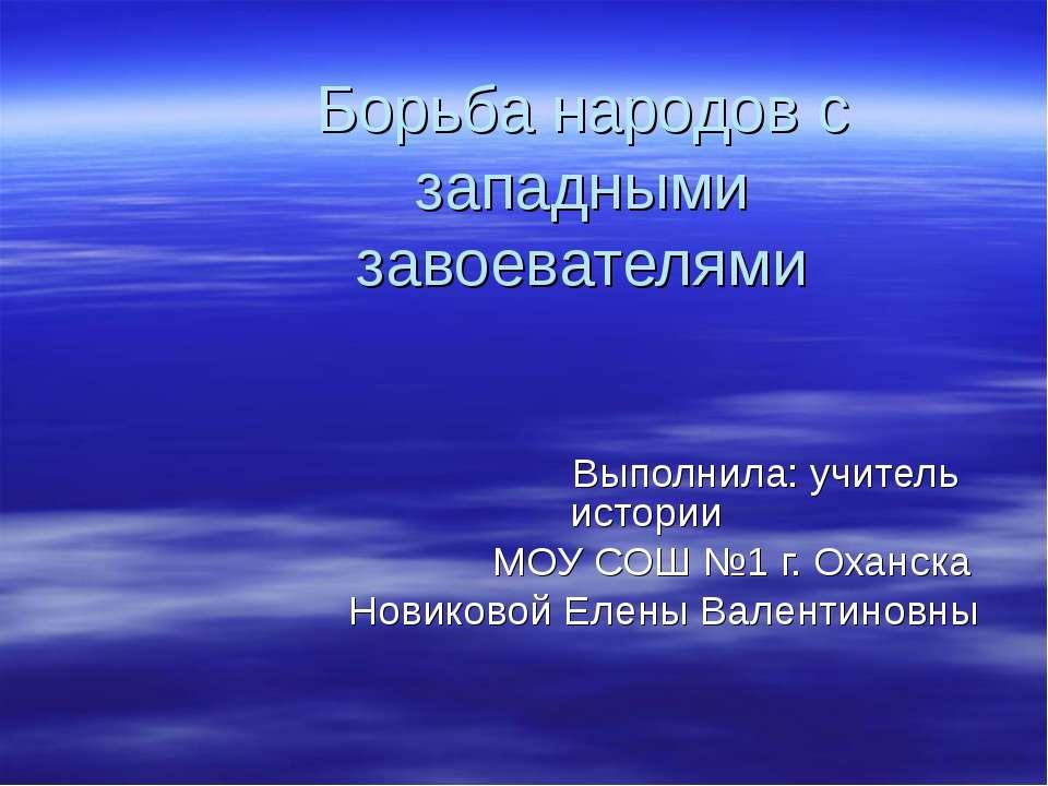 Борьба народов с западными завоевателями Выполнила: учитель истории МОУ СОШ №...