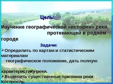 Цель: Изучение географической «истории» реки, протекающей в родном городе Зад...