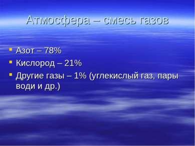 Атмосфера – смесь газов Азот – 78% Кислород – 21% Другие газы – 1% (углекислы...