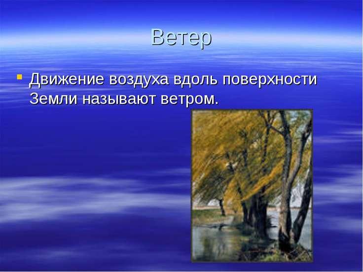Ветер Движение воздуха вдоль поверхности Земли называют ветром.